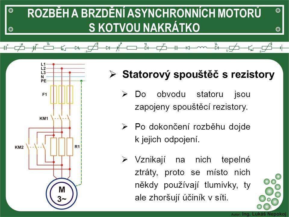 ROZBĚH A BRZDĚNÍ ASYNCHRONNÍCH MOTORŮ S KOTVOU NAKRÁTKO  Statorový spouštěč s rezistory 4  Do obvodu statoru jsou zapojeny spouštěcí rezistory.  Po