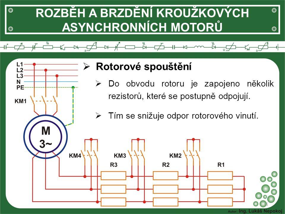 ROZBĚH A BRZDĚNÍ KROUŽKOVÝCH ASYNCHRONNÍCH MOTORŮ  Rotorové spouštění 4  Do obvodu rotoru je zapojeno několik rezistorů, které se postupně odpojují.
