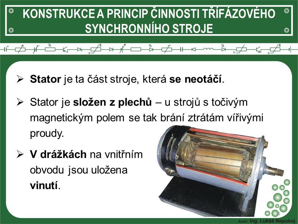 KONSTRUKCE A PRINCIP ČINNOSTI TŘÍFÁZOVÉHO SYNCHRONNÍHO STROJE  V drážkách na vnitřním obvodu jsou uložena vinutí. 4  Stator je ta část stroje, která