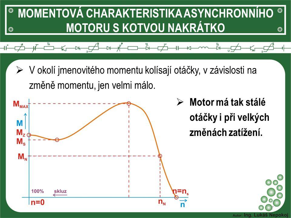 MOMENTOVÁ CHARAKTERISTIKA ASYNCHRONNÍHO MOTORU S KOTVOU NAKRÁTKO 7  V okolí jmenovitého momentu kolísají otáčky, v závislosti na změně momentu, jen v
