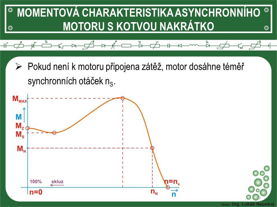 MOMENTOVÁ CHARAKTERISTIKA ASYNCHRONNÍHO MOTORU S KOTVOU NAKRÁTKO 8  Pokud není k motoru připojena zátěž, motor dosáhne téměř synchronních otáček n S.