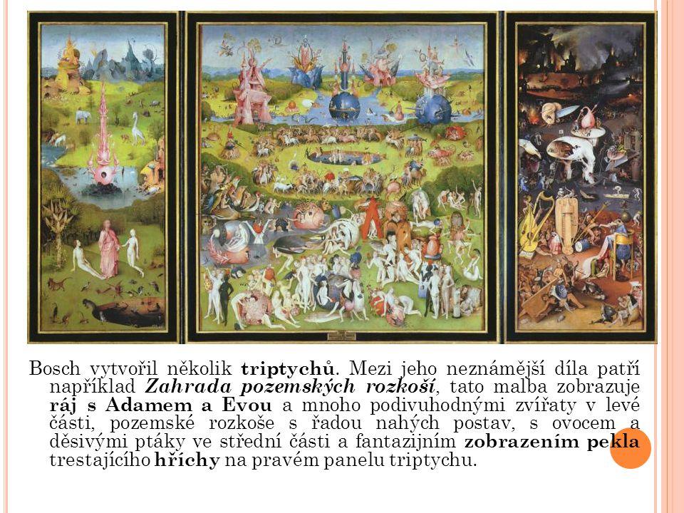 Bosch vytvořil několik triptychů. Mezi jeho neznámější díla patří například Zahrada pozemských rozkoší, tato malba zobrazuje ráj s Adamem a Evou a mno