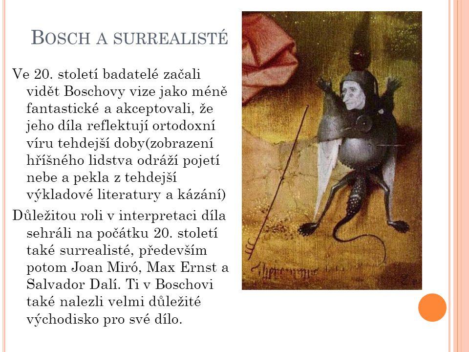 B OSCH A SURREALISTÉ Ve 20. století badatelé začali vidět Boschovy vize jako méně fantastické a akceptovali, že jeho díla reflektují ortodoxní víru te