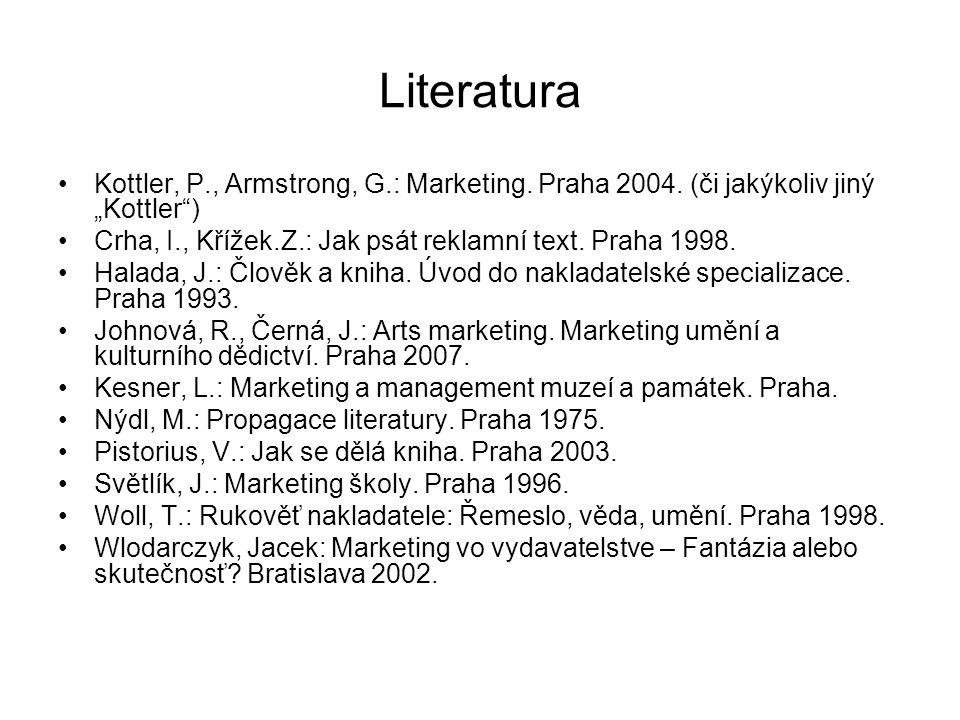 """Literatura Kottler, P., Armstrong, G.: Marketing. Praha 2004. (či jakýkoliv jiný """"Kottler"""") Crha, I., Křížek.Z.: Jak psát reklamní text. Praha 1998. H"""