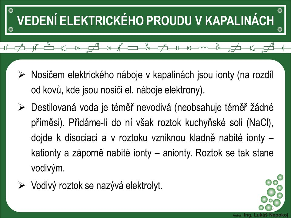 3 VEDENÍ ELEKTRICKÉHO PROUDU V KAPALINÁCH  Nosičem elektrického náboje v kapalinách jsou ionty (na rozdíl od kovů, kde jsou nosiči el. náboje elektro