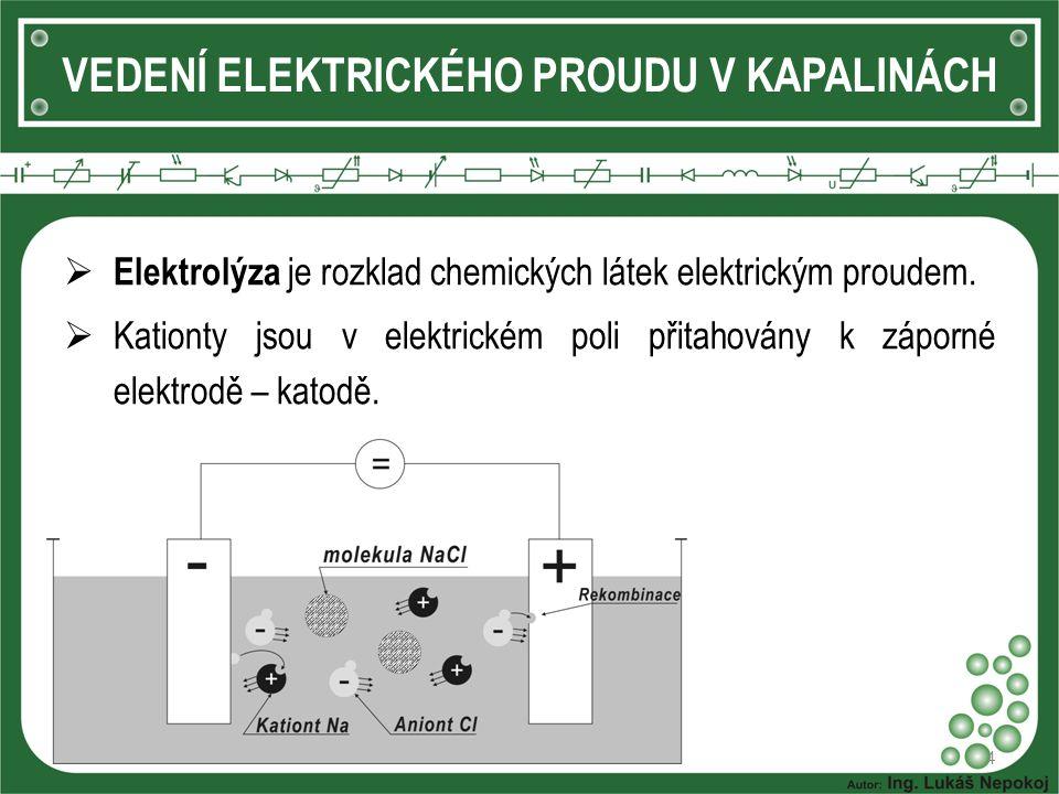4 VEDENÍ ELEKTRICKÉHO PROUDU V KAPALINÁCH  Elektrolýza je rozklad chemických látek elektrickým proudem.  Kationty jsou v elektrickém poli přitahován