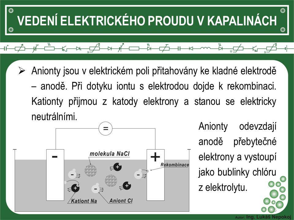 5 VEDENÍ ELEKTRICKÉHO PROUDU V KAPALINÁCH  Anionty jsou v elektrickém poli přitahovány ke kladné elektrodě – anodě. Při dotyku iontu s elektrodou doj
