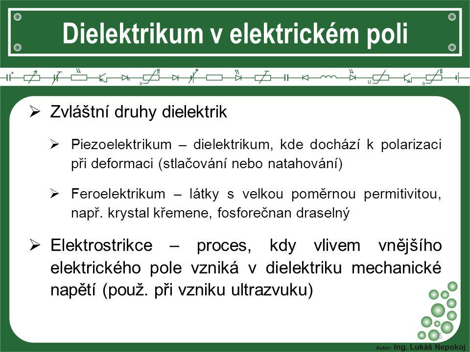 Dielektrikum v elektrickém poli  Zvláštní druhy dielektrik  Piezoelektrikum – dielektrikum, kde dochází k polarizaci při deformaci (stlačování nebo natahování)  Feroelektrikum – látky s velkou poměrnou permitivitou, např.
