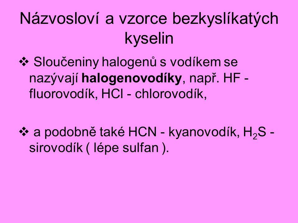 Názvosloví a vzorce bezkyslíkatých kyselin  Sloučeniny halogenů s vodíkem se nazývají halogenovodíky, např. HF - fluorovodík, HCl - chlorovodík,  a
