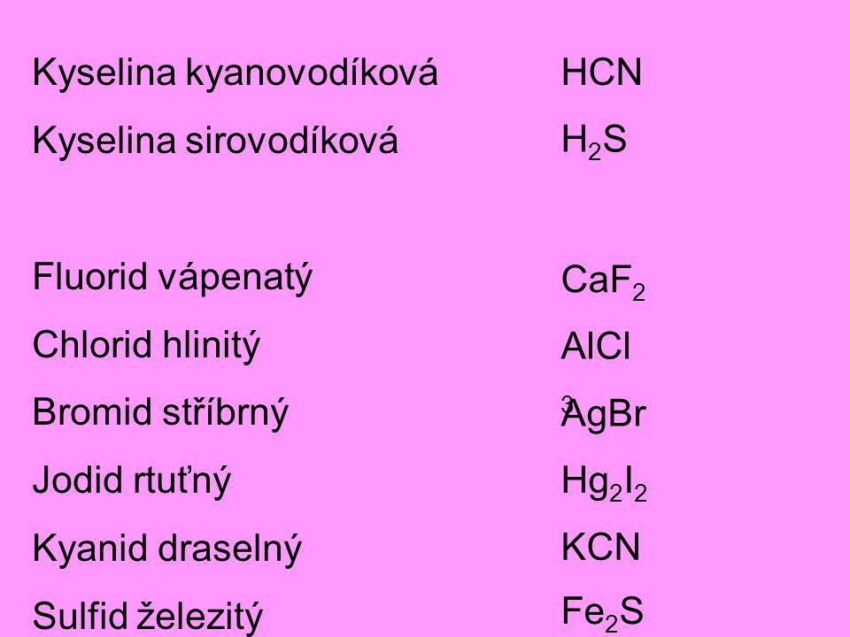 Kyselina kyanovodíková Kyselina sirovodíková Fluorid vápenatý Chlorid hlinitý Bromid stříbrný Jodid rtuťný Kyanid draselný Sulfid železitý H2SH2S HCN