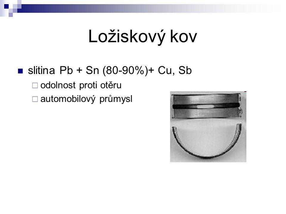Ložiskový kov slitina Pb + Sn (80-90%)+ Cu, Sb  odolnost proti otěru  automobilový průmysl