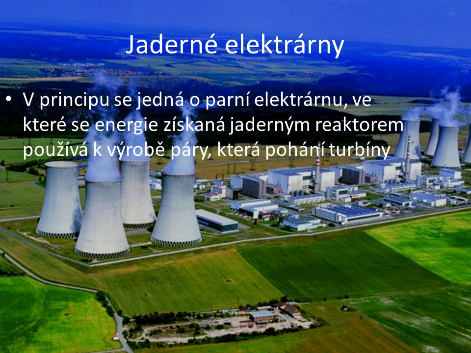 Jaderné elektrárny V principu se jedná o parní elektrárnu, ve které se energie získaná jaderným reaktorem používá k výrobě páry, která pohání turbíny