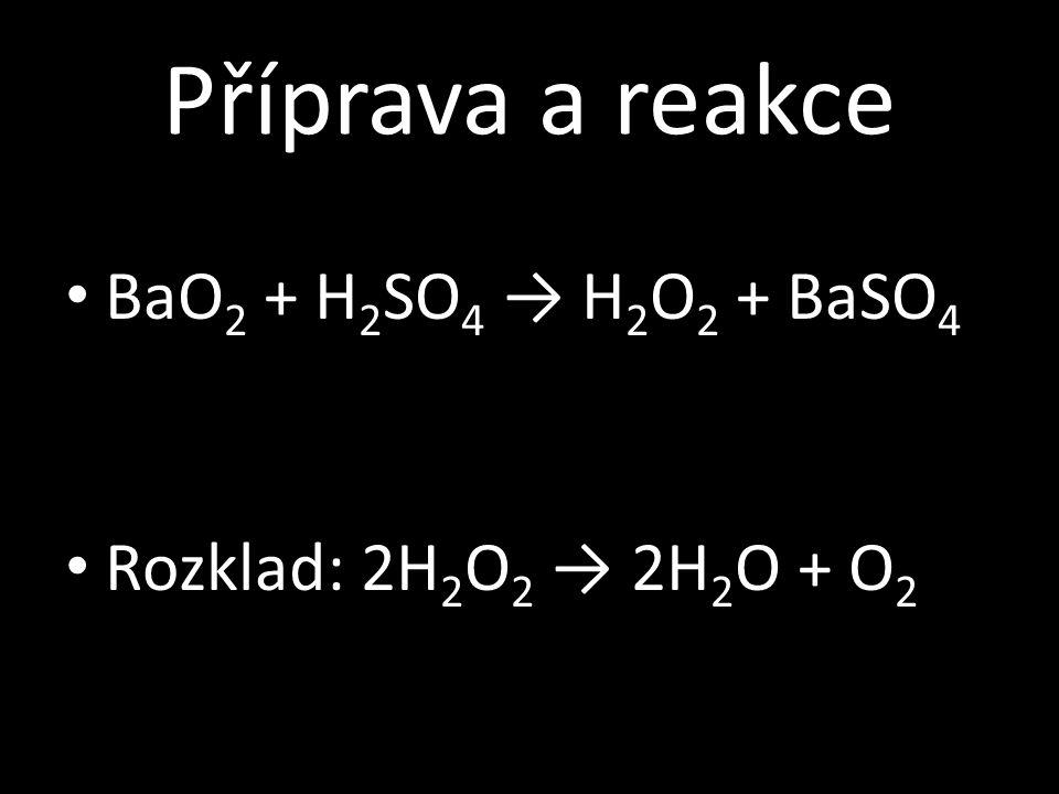 Příprava a reakce BaO 2 + H 2 SO 4 → H 2 O 2 + BaSO 4 Rozklad: 2H 2 O 2 → 2H 2 O + O 2