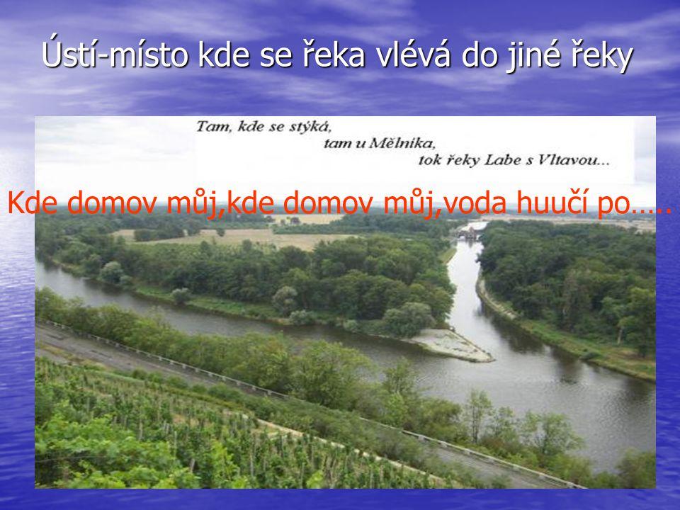 Ústí-místo kde se řeka vlévá do jiné řeky Kde domov můj,kde domov můj,voda huučí po…..