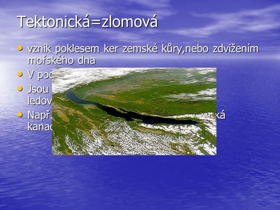 Tektonická=zlomová Tektonická=zlomová vznik poklesem ker zemské kůry,nebo zdvižením mořského dna vznik poklesem ker zemské kůry,nebo zdvižením mořského dna V podstatě příkopové propadliny:-P V podstatě příkopové propadliny:-P Jsou kombinová s ledovcovými(zlomovoledovcová) Jsou kombinová s ledovcovými(zlomovoledovcová) Např.:Kaspické m.