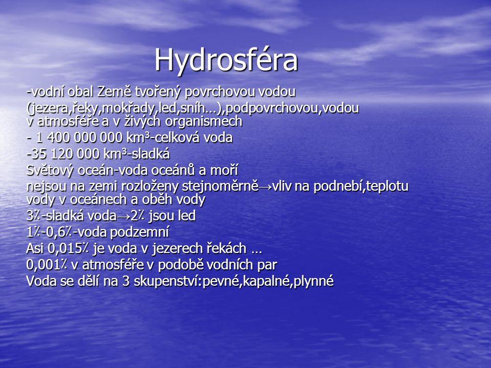 Hydrosféra -vodní obal Země tvořený povrchovou vodou (jezera,řeky,mokřady,led,sníh…),podpovrchovou,vodou v atmosféře a v živých organismech - 1 400 000 000 km 3 -celková voda -35 120 000 km 3 -sladká Světový oceán-voda oceánů a moří nejsou na zemi rozloženy stejnoměrně → vliv na podnebí,teplotu vody v oceánech a oběh vody 3٪-sladká voda → 2٪ jsou led 1٪-0,6٪-voda podzemní Asi 0,015٪ je voda v jezerech řekách … 0,001٪ v atmosféře v podobě vodních par Voda se dělí na 3 skupenství:pevné,kapalné,plynné