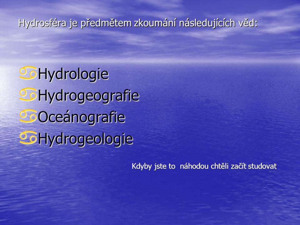 Hydrosféra je předmětem zkoumání následujících věd:  Hydrologie  Hydrogeografie  Oceánografie  Hydrogeologie Kdyby jste to náhodou chtěli začít studovat