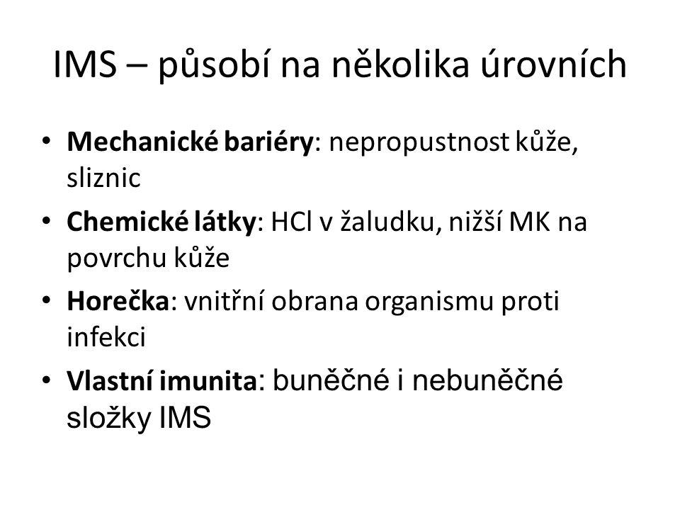IMS – působí na několika úrovních Mechanické bariéry: nepropustnost kůže, sliznic Chemické látky: HCl v žaludku, nižší MK na povrchu kůže Horečka: vnitřní obrana organismu proti infekci Vlastní imunita : buněčné i nebuněčné složky IMS