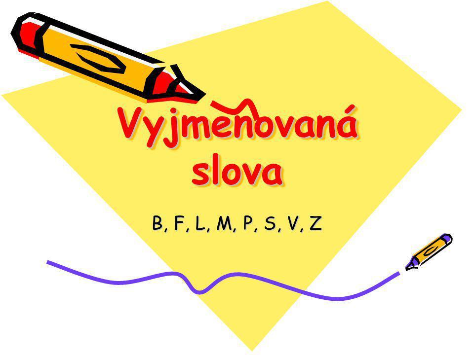 Vyjmenovaná slova Vyjmenovaná slova B, F, L, M, P, S, V, Z