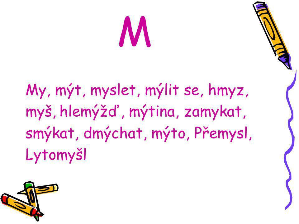 M My, mýt, myslet, mýlit se, hmyz, myš, hlemýžď, mýtina, zamykat, smýkat, dmýchat, mýto, Přemysl, Lytomyšl