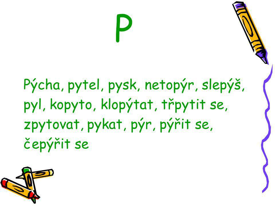 P Pýcha, pytel, pysk, netopýr, slepýš, pyl, kopyto, klopýtat, třpytit se, zpytovat, pykat, pýr, pýřit se, čepýřit se