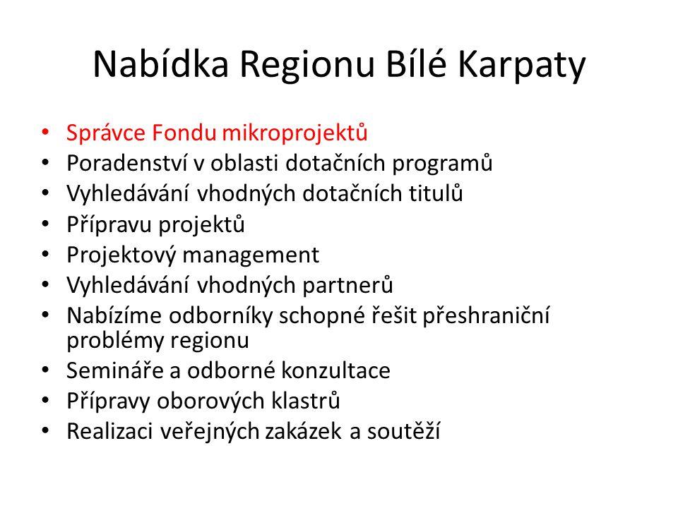 Nabídka Regionu Bílé Karpaty Správce Fondu mikroprojektů Poradenství v oblasti dotačních programů Vyhledávání vhodných dotačních titulů Přípravu projektů Projektový management Vyhledávání vhodných partnerů Nabízíme odborníky schopné řešit přeshraniční problémy regionu Semináře a odborné konzultace Přípravy oborových klastrů Realizaci veřejných zakázek a soutěží