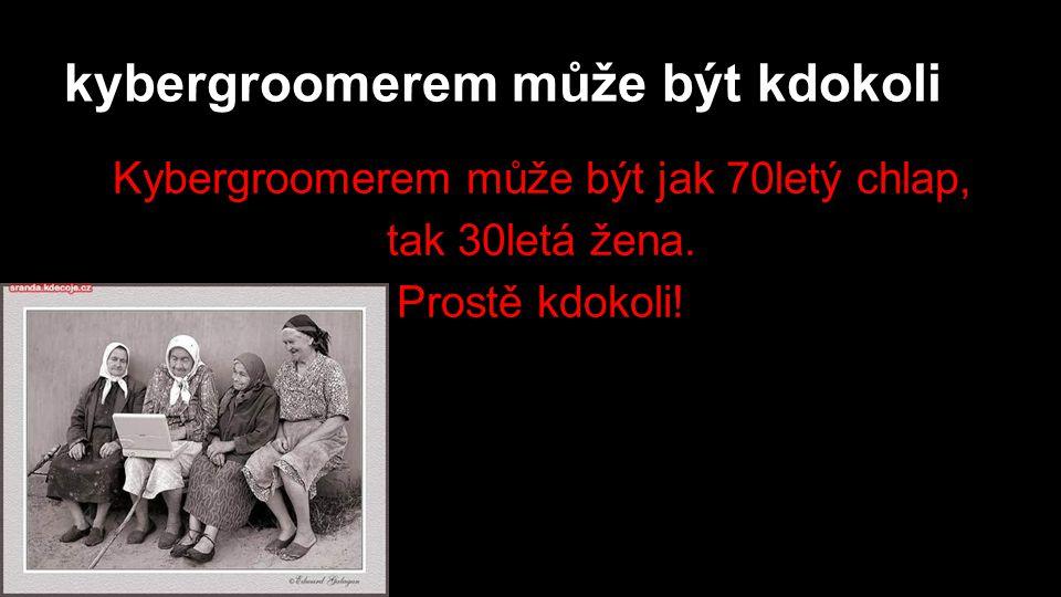 kybergroomerem může být kdokoli Kybergroomerem může být jak 70letý chlap, tak 30letá žena.