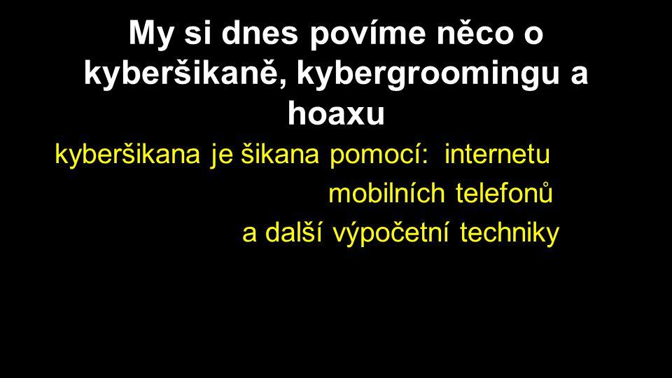 My si dnes povíme něco o kyberšikaně, kybergroomingu a hoaxu kyberšikana je šikana pomocí: internetu mobilních telefonů a další výpočetní techniky