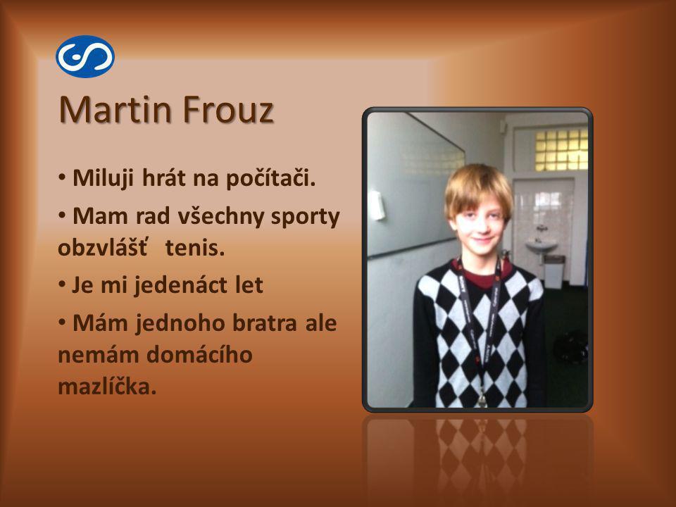 Martin Frouz Miluji hrát na počítači. Mam rad všechny sporty obzvlášť tenis. Je mi jedenáct let Mám jednoho bratra ale nemám domácího mazlíčka.