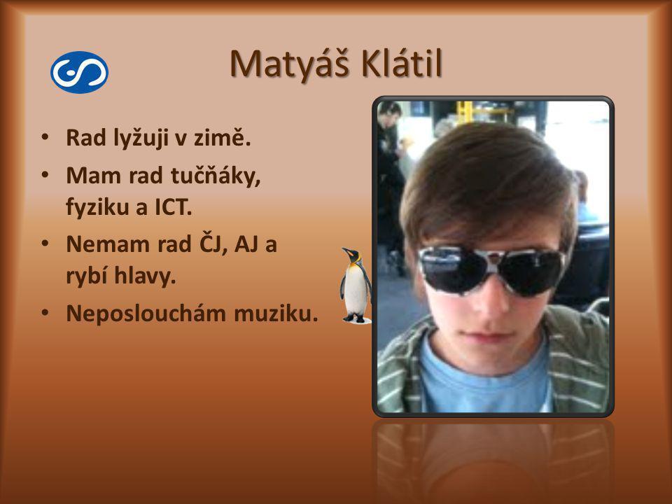 Matyáš Klátil Rad lyžuji v zimě. Mam rad tučňáky, fyziku a ICT. Nemam rad ČJ, AJ a rybí hlavy. Neposlouchám muziku.