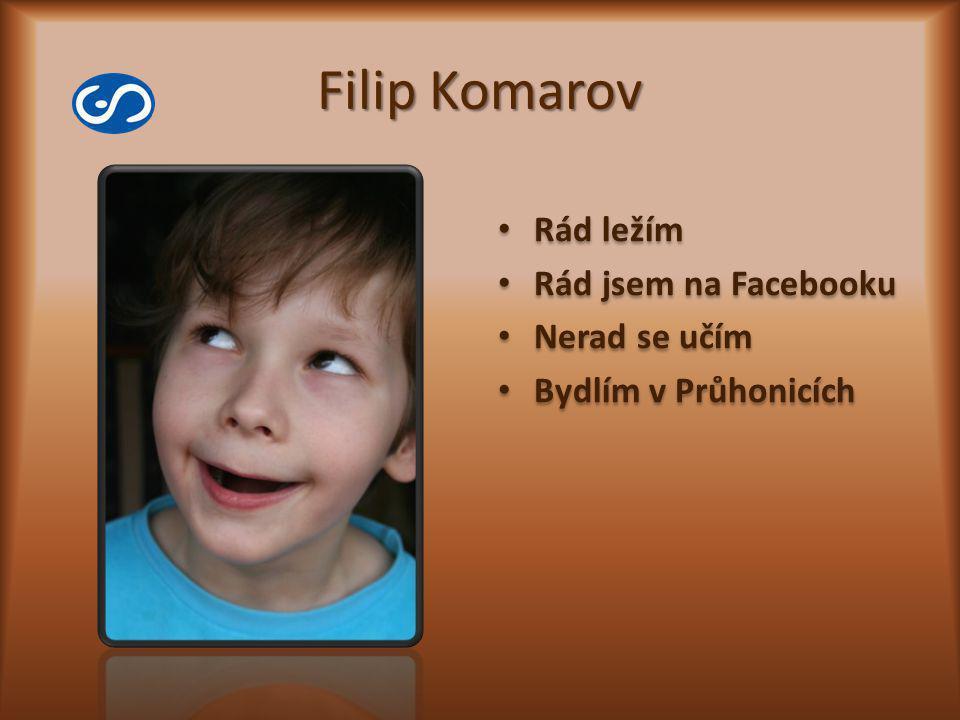 Filip Komarov Rád ležím Rád jsem na Facebooku Nerad se učím Bydlím v Průhonicích Rád ležím Rád jsem na Facebooku Nerad se učím Bydlím v Průhonicích