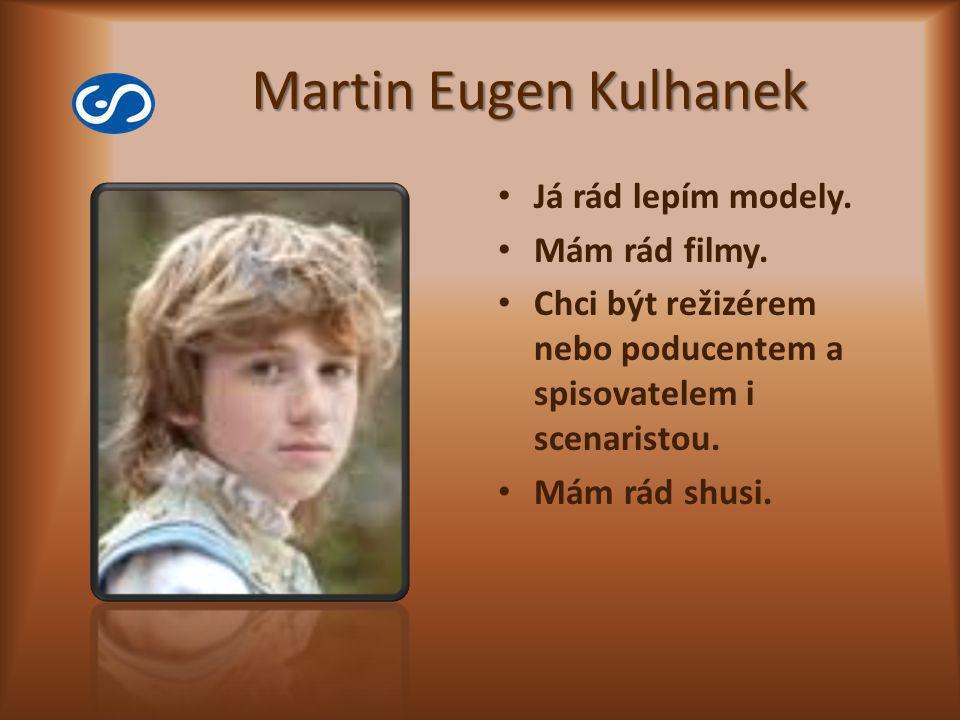 Martin Eugen Kulhanek Já rád lepím modely. Mám rád filmy. Chci být režizérem nebo poducentem a spisovatelem i scenaristou. Mám rád shusi.