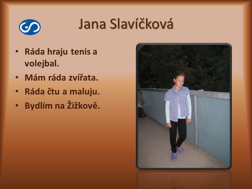 Jana Slavíčková Ráda hraju tenis a volejbal. Mám ráda zvířata. Ráda čtu a maluju. Bydlím na Žižkově.
