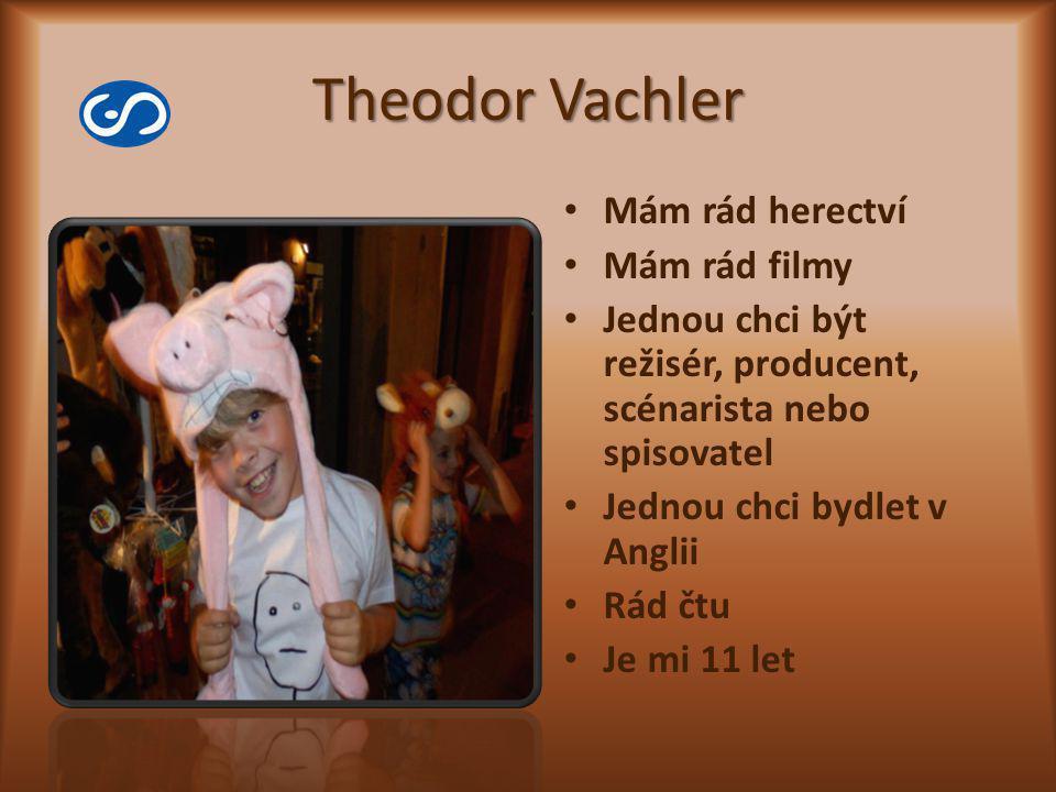 Theodor Vachler Mám rád herectví Mám rád filmy Jednou chci být režisér, producent, scénarista nebo spisovatel Jednou chci bydlet v Anglii Rád čtu Je m