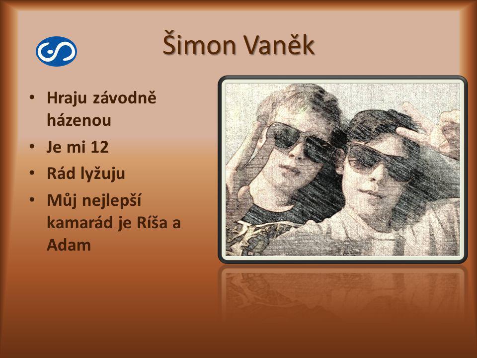 Šimon Vaněk Hraju závodně házenou Je mi 12 Rád lyžuju Můj nejlepší kamarád je Ríša a Adam
