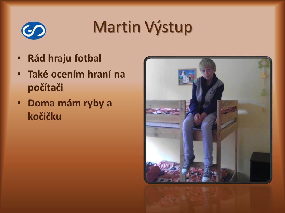 Martin Výstup Rád hraju fotbal Také ocením hraní na počítači Doma mám ryby a kočičku