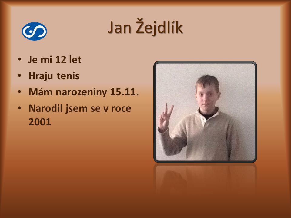 Jan Žejdlík Je mi 12 let Hraju tenis Mám narozeniny 15.11. Narodil jsem se v roce 2001