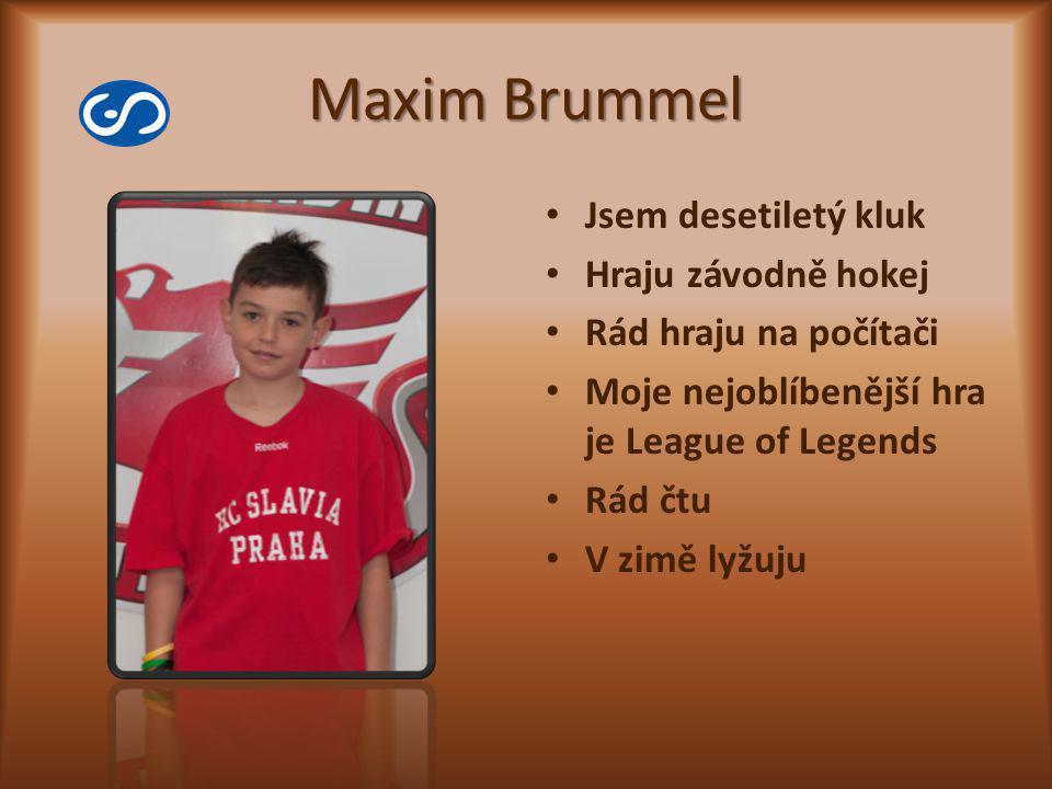 Maxim Brummel Jsem desetiletý kluk Hraju závodně hokej Rád hraju na počítači Moje nejoblíbenější hra je League of Legends Rád čtu V zimě lyžuju