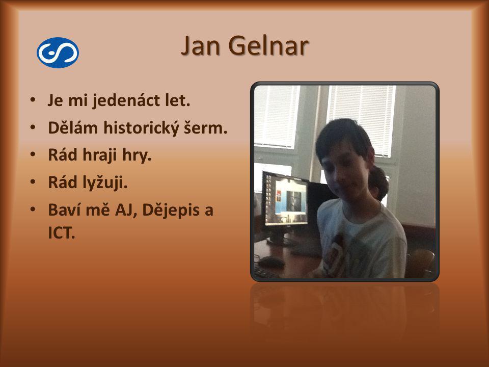 Jan Gelnar Je mi jedenáct let. Dělám historický šerm. Rád hraji hry. Rád lyžuji. Baví mě AJ, Dějepis a ICT.