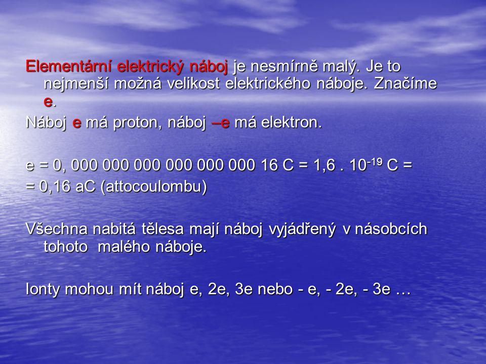 Elementární elektrický náboj je nesmírně malý. Je to nejmenší možná velikost elektrického náboje. Značíme e. Náboj e má proton, náboj –e má elektron.