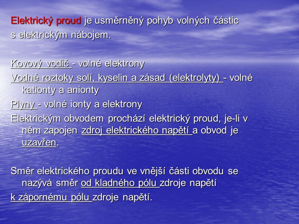 Elektrický proud je usměrněný pohyb volných částic s elektrickým nábojem. Kovový vodič - volné elektrony Vodné roztoky solí, kyselin a zásad (elektrol