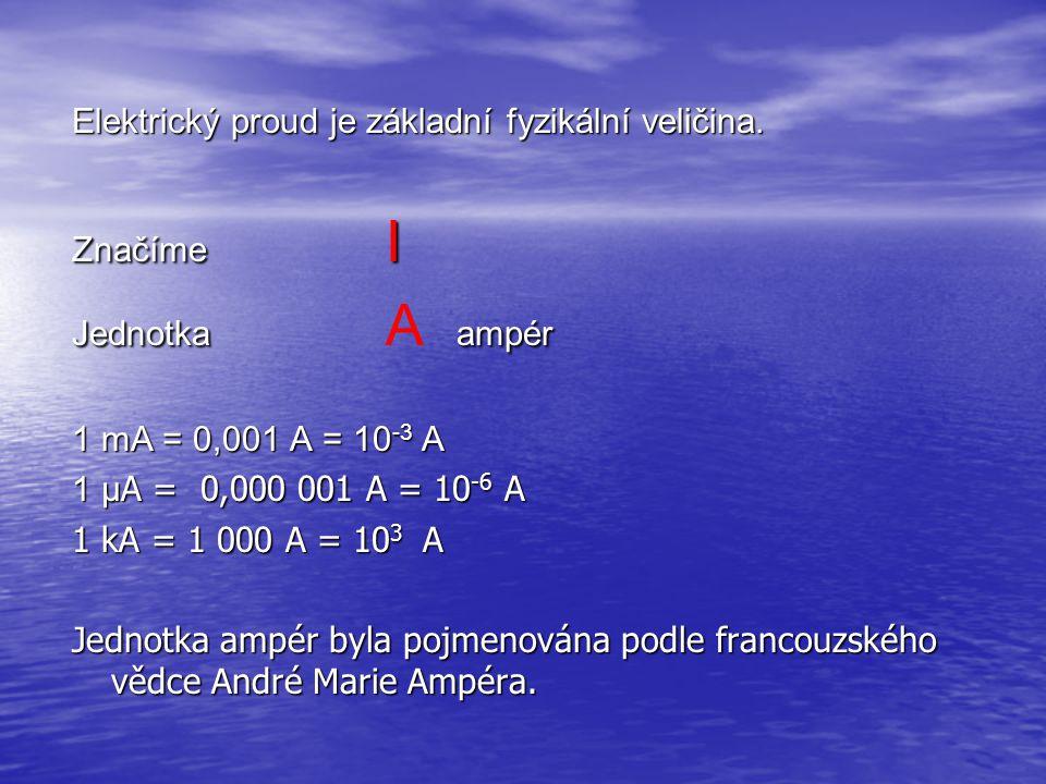 Elektrický proud je základní fyzikální veličina. Značíme I Jednotkaampér Jednotka A ampér 1 mA = 0,001 A = 10 -3 A 1µ A = 0,000 001 A = 10 -6 A 1 µ A