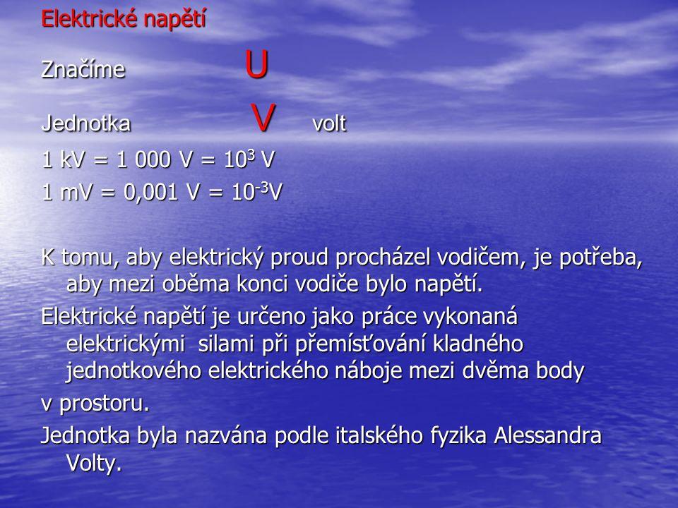 Elektrické napětí Značíme U Jednotka V volt 1 kV = 1 000 V = 10 3 V 1 mV = 0,001 V = 10 -3 V K tomu, aby elektrický proud procházel vodičem, je potřeb