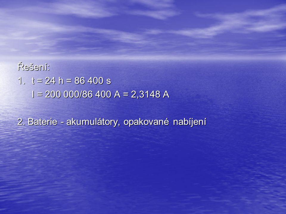 Řešení: 1. t = 24 h = 86 400 s I = 200 000/86 400 A = 2,3148 A 2. Baterie - akumulátory, opakované nabíjení