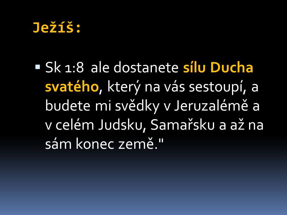 Ježíš:  Sk 1:8 ale dostanete sílu Ducha svatého, který na vás sestoupí, a budete mi svědky v Jeruzalémě a v celém Judsku, Samařsku a až na sám konec země.