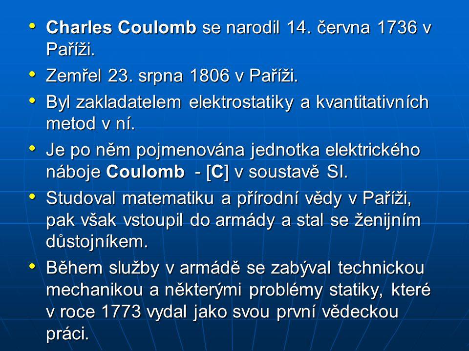Charles Coulomb se narodil 14. června 1736 v Paříži. Charles Coulomb se narodil 14. června 1736 v Paříži. Zemřel 23. srpna 1806 v Paříži. Zemřel 23. s