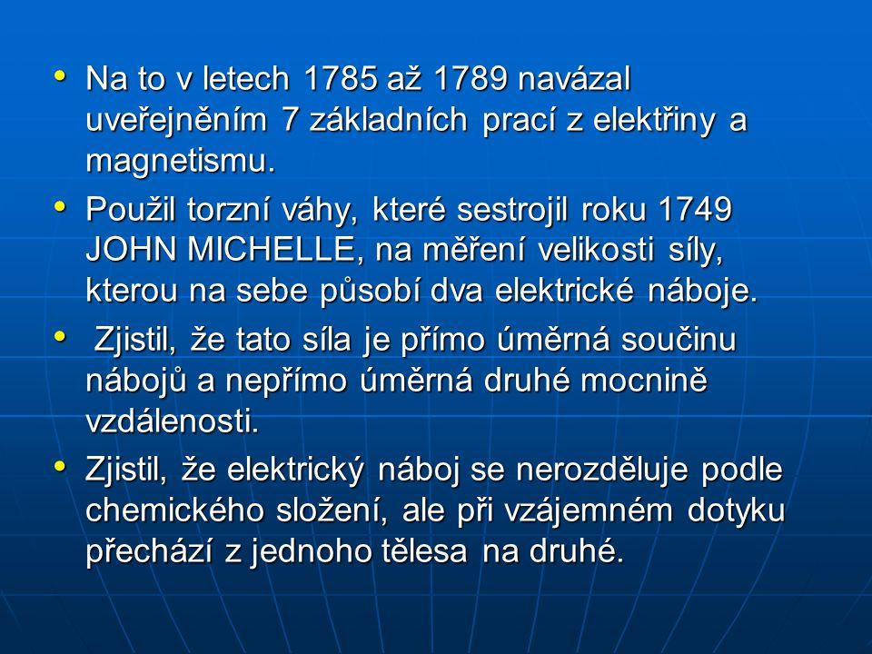 Na to v letech 1785 až 1789 navázal uveřejněním 7 základních prací z elektřiny a magnetismu. Na to v letech 1785 až 1789 navázal uveřejněním 7 základn