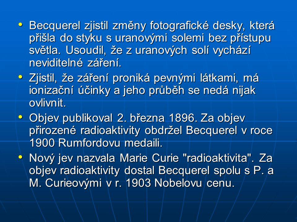 Becquerel zjistil změny fotografické desky, která přišla do styku s uranovými solemi bez přístupu světla. Usoudil, že z uranových solí vychází nevidit