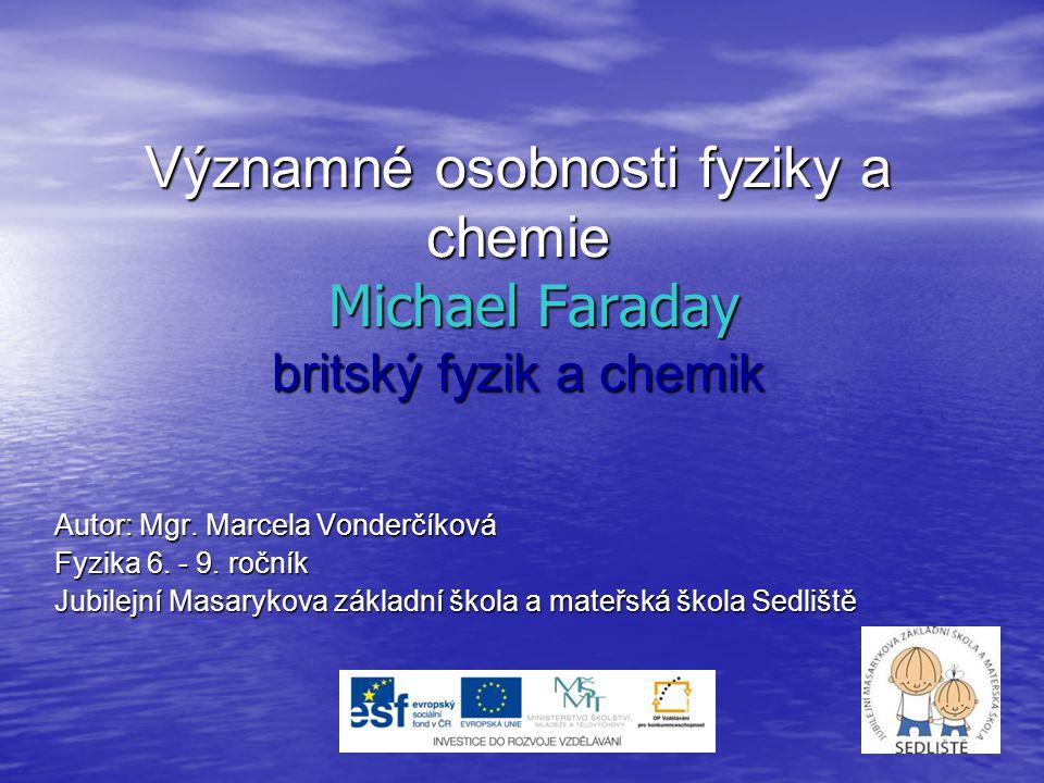 Významné osobnosti fyziky a chemie Michael Faraday britský fyzik a chemik Autor: Mgr. Marcela Vonderčíková Fyzika 6. - 9. ročník Jubilejní Masarykova