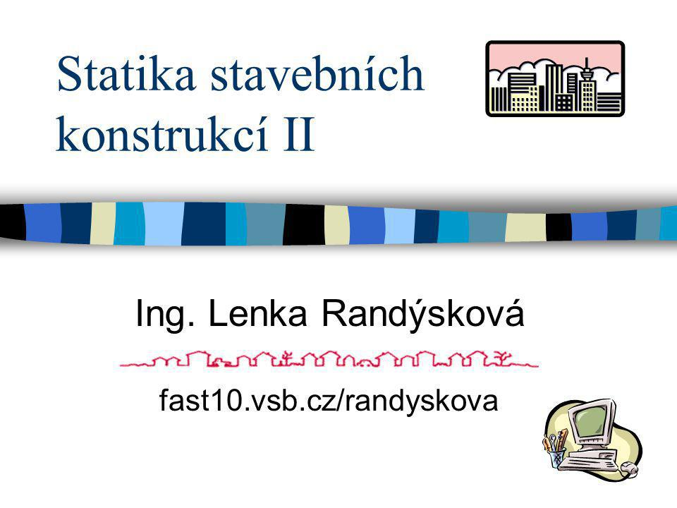 Statika stavebních konstrukcí II fast10.vsb.cz/randyskova Ing. Lenka Randýsková